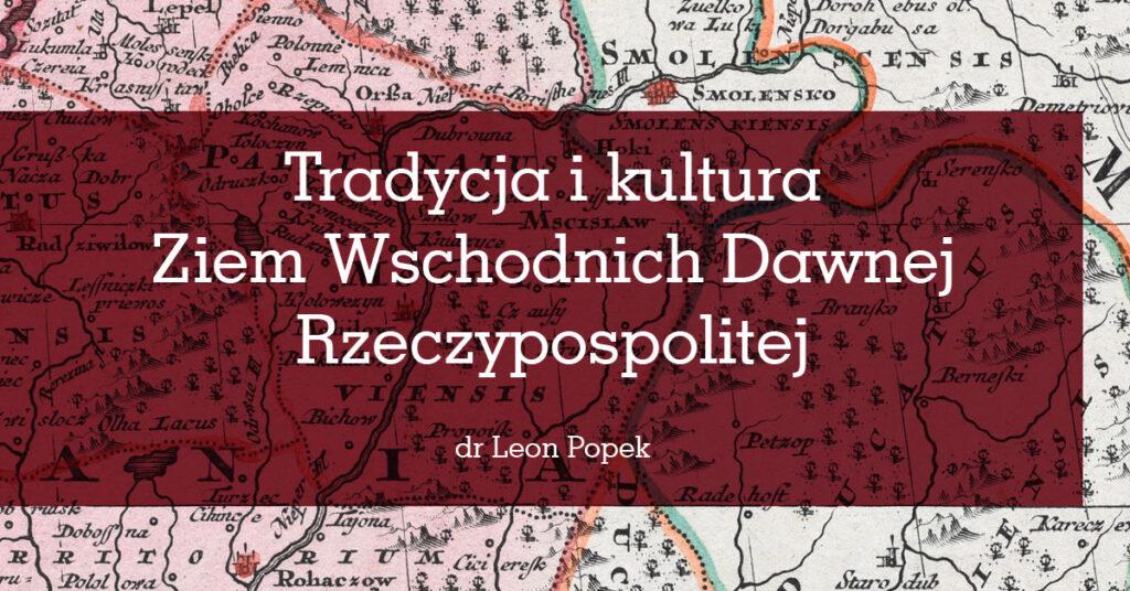"""Grafika z napisem: """"Tradycja i kultura Ziem Wschodnich Dawnej Rzeczypospolitej, dr Leon Popek"""". W tle fragment mapy."""
