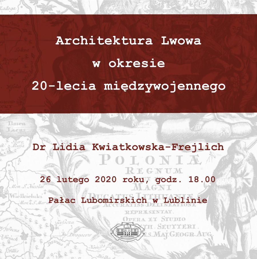 Grafika promująca wykład o treści: Architektura Lwowa w okresie 20-lecia międzywojennego, dr Lidia Kwiatkowska-Frejlich, 26 lutego 2020 roku, godz. 18.00, Pałac Lubomirskich w Lublinie, na dole logo Muzeum