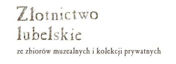 Napis: Złotnictwo lubelskie ze zbiorów muzealnych i kolekcji prywatnych